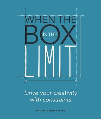 When the Box is the Limit: Drive your Creativity with Constraints by Walter Vandervelde
