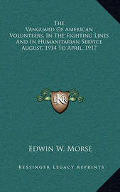 The Vanguard of American Volunteers, in the Fighting Lines and in Humanitarian Service August, 1914 to April, 1917 by Edwin W Morse
