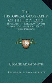The Historical Geography of the Holy Land: Especially in Relation to the History of Israel and of the Early Church by George Adam Smith