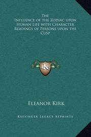 The Influence of the Zodiac Upon Human Life with Character Readings of Persons Upon the Cusp by Eleanor Kirk