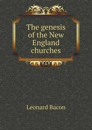 The Genesis of the New England Churches by Leonard Bacon