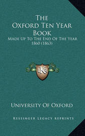 The Oxford Ten Year Book: Made Up to the End of the Year 1860 (1863) by University of Oxford