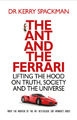 The Ant and the Ferrari: Lifting the Hood on Truth, Society and the Universe by Kerry Spackman