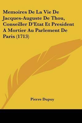 Memoires De La Vie De Jacques-Auguste De Thou, Conseiller D'Etat Et President A Mortier Au Parlement De Paris (1713) by Pierre Dupuy