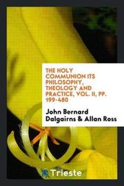 The Holy Communion Its Philosophy, Theology and Practice, Vol. II, Pp. 199-480 by John Bernard Dalgairns