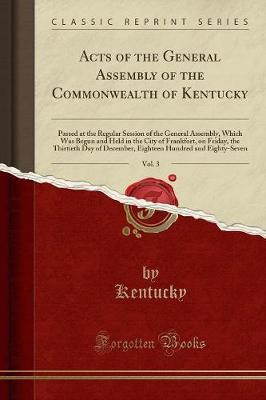 Acts of the General Assembly of the Commonwealth of Kentucky, Vol. 3 by Kentucky Kentucky
