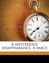 A Mysterious Disappearance. a Farce by George Melville Baker