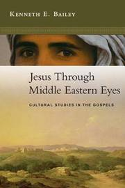Jesus Through Middle Eastern Eyes: Cultural Studies in the Gospels by Kenneth E Bailey