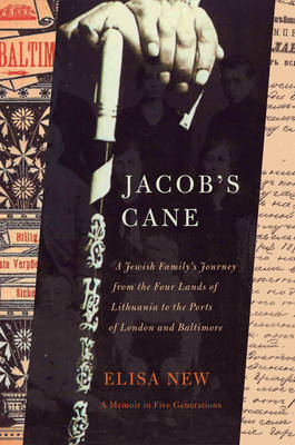 Jacob's Cane: A Jewish Family's Journey from the Four Lands of Lithuania to the Ports of London and Baltimore - A Memoir in Five Generations by Elisa New image