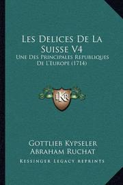 Les Delices de La Suisse V4: Une Des Principales Republiques de L'Europe (1714) by Abraham Ruchat