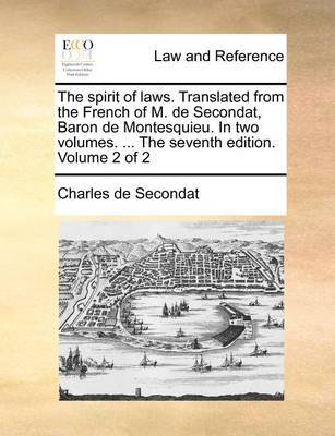 The Spirit of Laws. Translated from the French of M. de Secondat, Baron de Montesquieu. in Two Volumes. ... the Seventh Edition. Volume 2 of 2 by Charles de Secondat