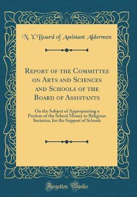 Report of the Committee on Arts and Sciences and Schools of the Board of Assistants by N y Board of Assistant Aldermen