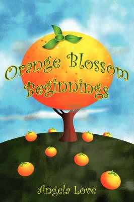 Orange Blossom Beginnings by Angela Love