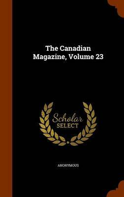 The Canadian Magazine, Volume 23 by * Anonymous image