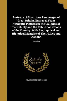 Portraits of Illustrious Personages of Great Britain. Engraved from Authentic Pictures in the Galleries of the Nobility and the Public Collections of the Country. with Biographical and Historical Memoirs of Their Lives and Actions; Volume 8 by Edmund 1756-1839 Lodge image