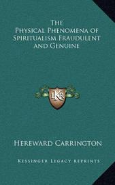 The Physical Phenomena of Spiritualism Fraudulent and Genuine by Hereward Carrington