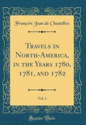 Travels in North-America, in the Years 1780, 1781, and 1782, Vol. 1 (Classic Reprint) by Francois Jean De Chastellux
