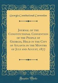 Journal of the Constitutional Convention of the People of Georgia, Held in the City of Atlanta in the Months of July and August, 1877 (Classic Reprint) by Georgia Constitutional Convention image