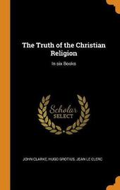 The Truth of the Christian Religion by John Clarke