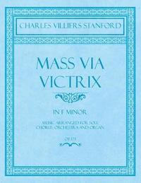 Mass Via Victrix - In F Minor - Music Arranged for Soli, Chorus, Orchestra and Organ - Op.173 by Charles Villiers Stanford