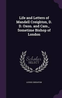 Life and Letters of Mandell Creighton, D. D. Oxon. and CAM., Sometime Bishop of London by Louise Creighton image