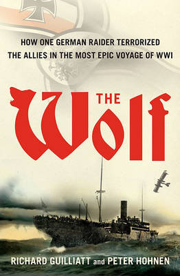 The Wolf: How One German Raider Terrorized the Allies in the Most Epic Voyage of WWI by Richard Guilliatt