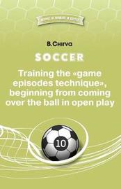 Soccer. Training the Game Episodes Technique, Beginning from Coming Over the Ball in Open Play. by Boris Chirva