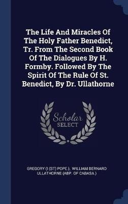 The Life and Miracles of the Holy Father Benedict, Tr. from the Second Book of the Dialogues by H. Formby. Followed by the Spirit of the Rule of St. Benedict, by Dr. Ullathorne