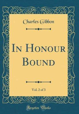In Honour Bound, Vol. 2 of 3 (Classic Reprint) by Charles Gibbon