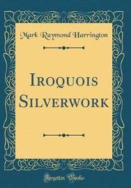 Iroquois Silverwork (Classic Reprint) by Mark Raymond Harrington image
