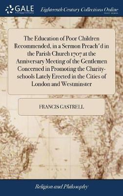 The Education of Poor Children Recommended, in a Sermon Preach'd in the Parish Church 1707 at the Anniversary Meeting of the Gentlemen Concerned in Promoting the Charity-Schools Lately Erected in the Cities of London and Westminster by Francis Gastrell