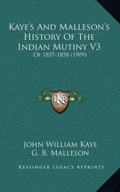 Kaye's and Malleson's History of the Indian Mutiny V3: Of 1857-1858 (1909) by John William Kaye, Sir