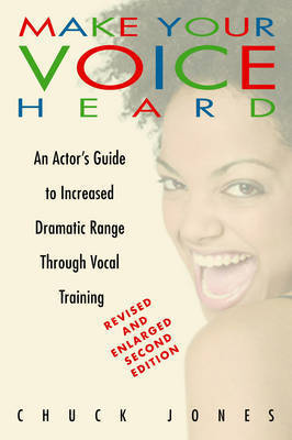 Make Your Voice Heard: An Actor's Guide to Increased Dramatic Range Through Vocal Training by Chuck Jones