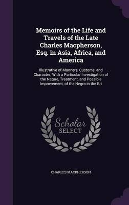 Memoirs of the Life and Travels of the Late Charles MacPherson, Esq. in Asia, Africa, and America by Charles MacPherson