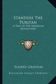 Standish the Puritan Standish the Puritan: A Tale of the American Revolution a Tale of the American Revolution by Eldred Grayson