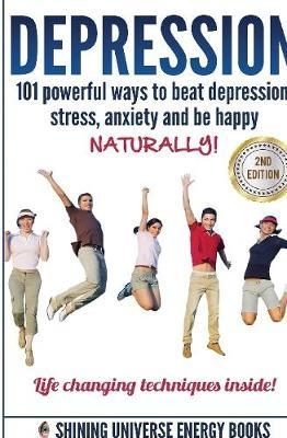 Depression: 101 Powerful Ways to Beat Depression, Stress, Anxiety and be Happy Naturally! by Shining Universe Energy