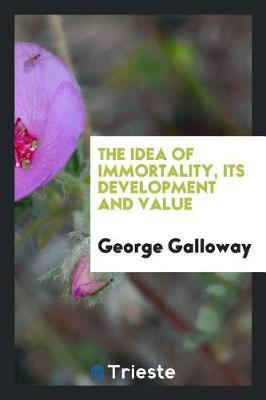 The Idea of Immortality, Its Development and Value by George Galloway image