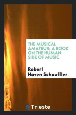 The Musical Amateur; A Book on the Human Side of Music by Robert Haven Schauffler