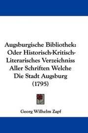 Augsburgische Bibliothek: Oder Historisch-Kritisch-Literarisches Verzeichniss Aller Schriften Welche Die Stadt Augsburg (1795) by Georg Wilhelm Zapf