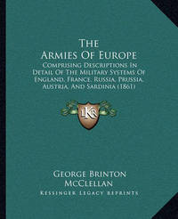 The Armies of Europe: Comprising Descriptions in Detail of the Military Systems of England, France, Russia, Prussia, Austria, and Sardinia (1861) by George B.McClellan