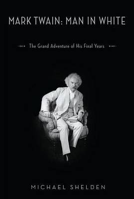Mark Twain: Man in White: The Grand Adventure of His Final Years by Michael Shelden image