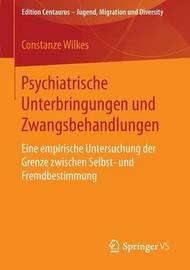 Psychiatrische Unterbringungen Und Zwangsbehandlungen: Eine Empirische Untersuchung Der Grenze Zwischen Selbst- Und Fremdbestimmung by Constanze Wilkes