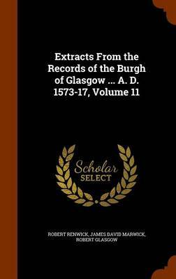 Extracts from the Records of the Burgh of Glasgow ... A. D. 1573-17, Volume 11 by Robert Renwick