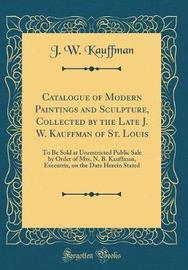Catalogue of Modern Paintings and Sculpture, Collected by the Late J. W. Kauffman of St. Louis by J W Kauffman image