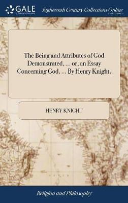The Being and Attributes of God Demonstrated, ... Or, an Essay Concerning God, ... by Henry Knight, by Henry Knight image