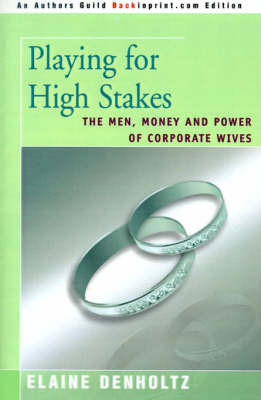 Playing for High Stakes: The Men, Money, and Power of Corporate Wives by Elaine Grudin Denholtz image