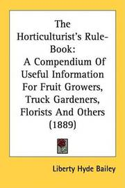 The Horticulturist's Rule-Book: A Compendium of Useful Information for Fruit Growers, Truck Gardeners, Florists and Others (1889) by Liberty Hyde Bailey, Jr.
