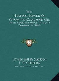 The Heating Power of Wyoming Coal and Oil the Heating Power of Wyoming Coal and Oil: With a Description of the Bomb Calorimeter (1895) with a Description of the Bomb Calorimeter (1895) by Edwin Emery Slosson