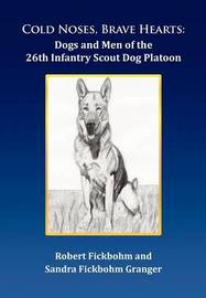 Cold Noses, Brave Hearts: Dogs and Men of the 26th Infantry Scout Dog Platoon by Robert Fickbohm
