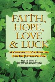 Faith, Hope, Love & Luck by Editors of True Story and True Confessio